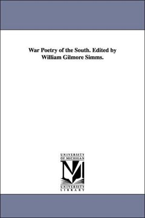 War Poetry of the South Edited by William Gilmore Simms - William Gilmore Simms