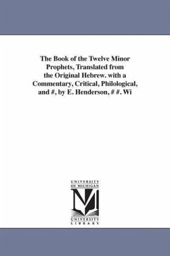 The Book of the Twelve Minor Prophets, Translated from the Original Hebrew. with a Commentary, Critical, Philological, and #, by E. Henderson, # #. Wi - Henderson, E.