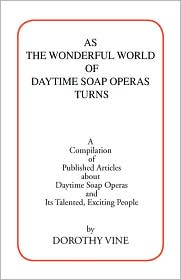 As the Wonderful World of Daytime Soap Operas Turns: A Compilation of Published Articles about Daytime Soap Operas and Its Talented, Exciting People - Dorothy Vine