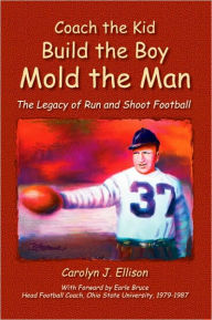Coach the Kid, Build the Boy, Mold the Man: The Legacy of Run and Shoot Football - Carolyn J. Ellison