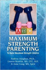 Maximum Strength Parenting: To Raise Maximum Strength Children - Andrew Ph. Vaughan, Ph. D. Andrew Vaughan, MS CCC Lauren Resnick