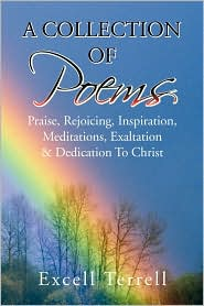 A Collection of Poems: Praise, Rejoicing, Inspiration, Meditations, Exaltation and Dedication to Christ - Excell Terrell