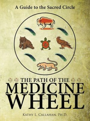 The Path Of The Medicine Wheel - Ph.D. Kathy L. Callahan