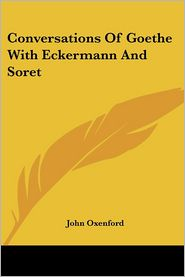 Conversations of Goethe with Eckermann A - John Oxenford (Translator)