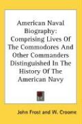 American Naval Biography: Comprising Lives of the Commodores and Other Commanders Distinguished in the History of the American Navy
