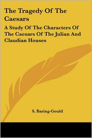 The Tragedy of the Caesars: A Study of the Characters of the Caesars of the Julian and Claudian Houses - Sabine Baring-Gould