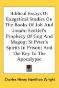 Biblical Essays or Exegetical Studies on the Books of Job and Jonah; Ezekiel's Prophecy of Gog and Magog; St Peter's Spirits in Prison; And the Key to