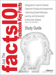 Studyguide for Learner-Centered Classroom Practices and Assessments: Maximizing Student Motivation, Learning, and Achievement by McCombs, Barbara, Isb - Cram101 Textbook Reviews