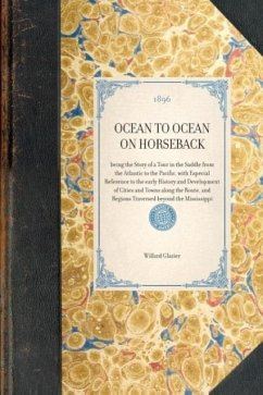 Ocean to Ocean on Horseback: Being the Story of a Tour in the Saddle from the Atlantic to the Pacific, with Especial Reference to the Early History - Glazier, Willard