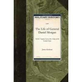 The Life of General Daniel Morgan: Of the Virginia Line of the Army of the United States - James Graham