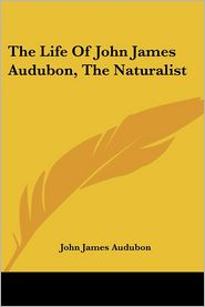 The Life of John James Audubon, the Naturalist - John James Audubon