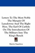 Letters to the Most Noble the Marquis of Lansdowne and the Right Hon. the Earl of Carlisle on the Introduction of the Military Into the King's Bench