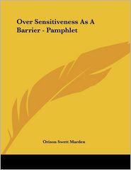 Over Sensitiveness as a Barrier - Pamphlet - Orison Swett Marden
