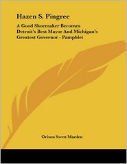 Hazen S Pingree: A Good Shoemaker Becomes Detroit's Best Mayor and Michigan's Greatest Governor - Pamphlet - Orison Swett Marden