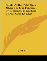 Tale of the Welsh Wars, Where the Feud between Two Freemasons Was Laid to Rest Circa 1284 a D - J.S.M. Ward