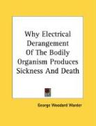 Why Electrical Derangement of the Bodily Organism Produces Sickness and Death