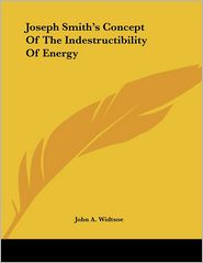 Joseph Smith's Concept of the Indestructibility of Energy - John A. Widtsoe