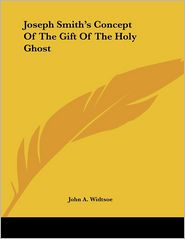 Joseph Smith's Concept of the Gift of the Holy Ghost - John A. Widtsoe