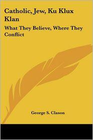 Catholic, Jew, Ku Klux Klan: What They Believe, Where They Conflict - George Samuel Clason