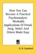 How You Can Become a Practical Psychoanalyst: Workable Applications of Freud, Jung, Stekel and Others Made Easy
