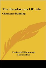 The Revelations of Life: Character Building - Frederick Edinborough Chamberlain