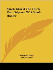Shark! Shark! the Thirty-Year Odyssey of a Shark Hunter - William E. Young, Horace S. Mazet (Editor), Foreword by Felix Von Luckner
