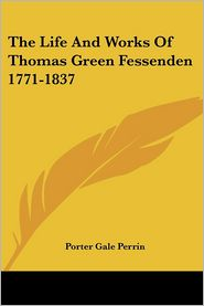 The Life and Works of Thomas Green Fessenden 1771-1837 - Porter Gale Perrin