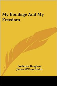 My Bondage And My Freedom - Frederick Douglass, James M'Cune Smith (Introduction)
