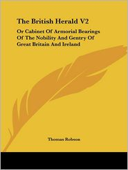 British Herald V2: Or Cabinet of Armorial Bearings of the Nobility and Gentry of Great Britain and Ireland - Thomas Robson (Editor)