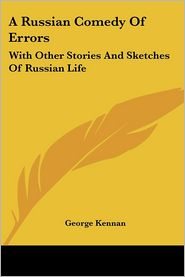 Russian Comedy of Errors: With Other Stories and Sketches of Russian Life - George Kennan