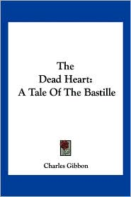 Dead Heart: A Tale of the Bastille - Charles Gibbon