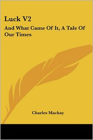 Luck V2: And What Came of It, a Tale of Our Times - Charles MacKay