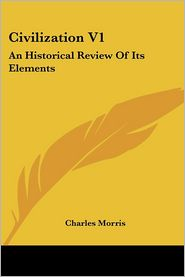 Civilization V1: An Historical Review of Its Elements - Charles Morris