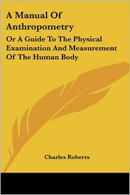 Manual of Anthropometry: Or a Guide to the Physical Examination and Measurement of the Human Body - Charles Roberts