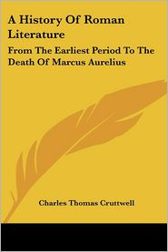 A History of Roman Literature: From the Earliest Period to the Death of Marcus Aurelius - Charles Thomas Cruttwell