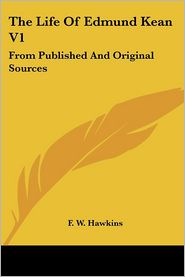 Life of Edmund Kean V1: From Published and Original Sources - F. W. Hawkins