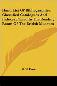 Hand List of Bibliographies, Classified Catalogues and Indexes Placed in the Reading Room of the British Museum - G.W. Porter