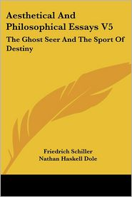 Aesthetical and Philosophical Essays V5: The Ghost Seer and the Sport of Destiny - Friedrich Schiller, Nathan Haskell Dole (Editor)
