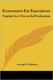 Economics for Executives: Capital as a Factor in Production - George E. Roberts (Editor)