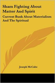 Sham Fighting about Matter and Spirit: Current Bunk about Materialism and the Spiritual - Joseph McCabe