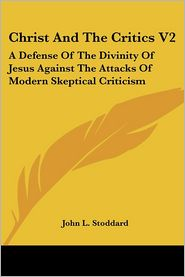 Christ and the Critics V2: A Defense of the Divinity of Jesus Against the Attacks of Modern Skeptical Criticism - John L. Stoddard (Translator)