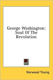 George Washington: Soul of the Revolution - Norwood Young