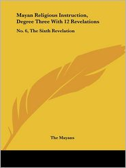 Mayan Religious Instruction, Degree Three with 12 Revelations: No. 6, the Sixth Revelation - Mayans The Mayans