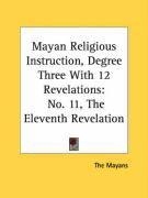 Mayan Religious Instruction, Degree Three with 12 Revelations: No. 11, the Eleventh Revelation