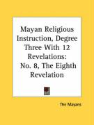 Mayan Religious Instruction, Degree Three with 12 Revelations: No. 8, the Eighth Revelation