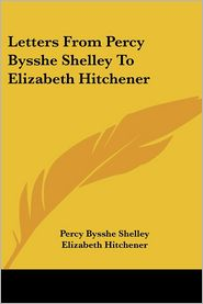 Letters from Percy Bysshe Shelley to Elizabeth Hitchener - Percy Bysshe Shelley, Elizabeth Hitchener