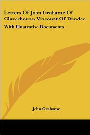 Letters of John Grahame of Claverhouse, Viscount of Dundee: With Illustrative Documents - John Grahame