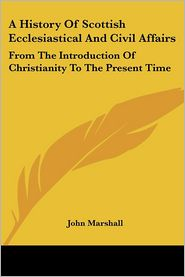 History of Scottish Ecclesiastical and Civil Affairs: From the Introduction of Christianity to the Present Time - John Marshall