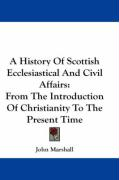 A History of Scottish Ecclesiastical and Civil Affairs: From the Introduction of Christianity to the Present Time