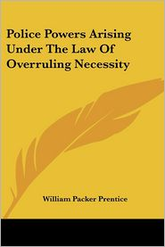 Police Powers Arising under the Law of Overruling Necessity - W.P. Prentice, William Packer Prentice
